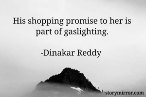 His shopping promise to her is part of gaslighting.  -Dinakar Reddy