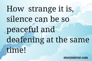 How  strange it is, silence can be so peaceful and deafening at the same time!