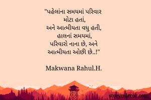 """""""પહેલાંના સમયમાં પરિવાર   મોટા હતાં,  અને આત્મીયતા વધુ હતી,  હાલનાં સમયમાં,  પરિવારો નાના છે, અને   આત્મીયતા ઓછી છે..!""""  Makwana Rahul.H."""