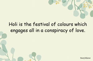 Holi is the festival of colours which engages all in a conspiracy of love.