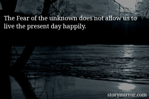 The Fear of the unknown does not allow us to live the present day happily.