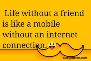 Life without a friend is like a mobile without an internet connection.😛
