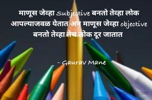माणूस जेव्हा Subjective बनतो तेव्हा लोक आपल्याजवळ येतात अन माणूस जेव्हा objective बनतो तेव्हा तेच लोक दूर जातात       - Gaurav Mane
