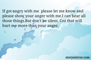 If got angry with me  please let me know and please show your anger with me.I can bear all those things.But don't be silent. Coz that will hurt me more than your anger.