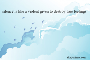 silence is like a violent given to destroy true feelings