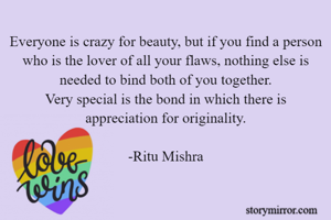 Everyone is crazy for beauty, but if you find a person who is the lover of all your flaws, nothing else is needed to bind both of you together. Very special is the bond in which there is appreciation for originality.  -Ritu Mishra