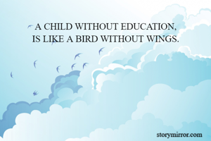 A CHILD WITHOUT EDUCATION, IS LIKE A BIRD WITHOUT WINGS.