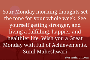 Your Monday morning thoughts set the tone for your whole week. See yourself getting stronger, and living a fulfilling, happier and healthier life. Wish you a Great Monday with full of Achievements. Sunil Maheshwari