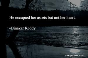 He occupied her assets but not her heart.  -Dinakar Reddy