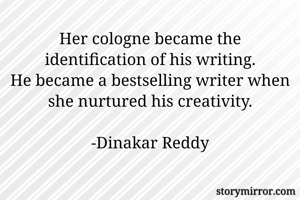 Her cologne became the identification of his writing. He became a bestselling writer when she nurtured his creativity.  -Dinakar Reddy