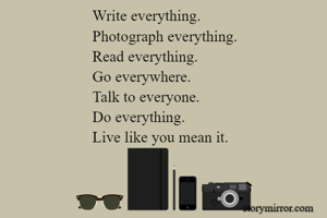Write everything.  Photograph everything. Read everything. Go everywhere. Talk to everyone. Do everything.  Live like you mean it.