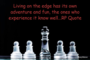 Living on the edge has its own adventure and fun, the ones who experience it know well...RP Quote