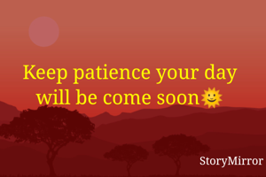 Keep patience your day will be come soon🌞