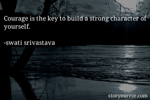 Courage is the key to build a strong character of yourself.  -swati srivastava