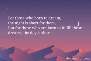For those who born to dream, the night is short for them, But for those who are born to fulfill those dreams, the day is short.