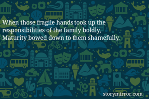 When those fragile hands took up the responsibilities of the family boldly,  Maturity bowed down to them shamefully.