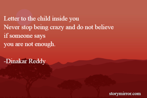 Letter to the child inside you Never stop being crazy and do not believe  if someone says you are not enough.  -Dinakar Reddy