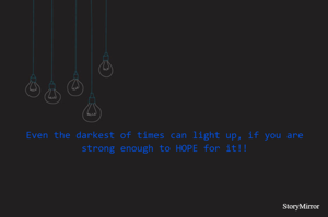 Even the darkest of times can light up, if you are strong enough to HOPE for it!!