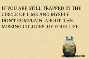 IF YOU ARE STILL TRAPPED IN THE CIRCLE OF I ,ME AND MYSELF DON'T COMPLAIN  ABOUT  THE MISSING COLOURS  OF YOUR LIFE.