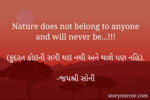 Nature does not belong to anyone and will never be...!!!  (કુદરત કોઇની સગી થઇ નથી અને થાશે પણ નહિ).  -જયશ્રી સોની