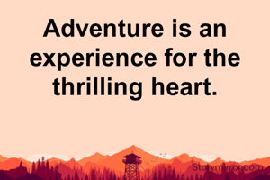 Adventure is an experience for the thrilling heart.