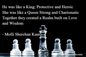 He was like a King; Protective and Heroic She was like a Queen Strong and Charismatic Together they created a Realm built on Love and Wisdom  - Molli Sherchan Kaur