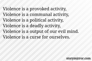Violence is a provoked activity, Violence is a communal activity, Violence is a political activity, Violence is a deadly activity, Violence is a output of our evil mind. Violence is a curse for ourselves.