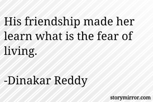 His friendship made her learn what is the fear of living.  -Dinakar Reddy