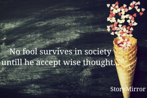 No fool survives in society untill he accept wise thought...