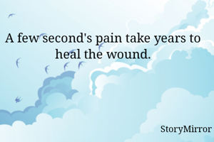 A few second's pain take years to heal the wound.