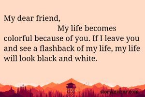 My dear friend,                            My life becomes colorful because of you. If I leave you and see a flashback of my life, my life will look black and white.