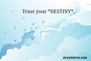 Trust your *DESTINY*..