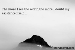 The more I see the world,the more I doubt my existence itself....