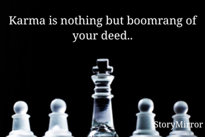 Karma is nothing but boomrang of your deed..