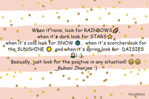 When it rains, look for RAINBOWS🌈, when it's dark look for STARS⭐️, when it's cold look for SNOW ❄️, when it's scorcher look for the SUNSHINE ☀️, and when it's spring look for DAISIES 🌼! :) Basically, just look for the positive in any situation!! 😁😁 _Ruhani Jhanjee :)