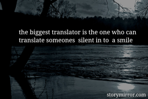 the biggest translator is the one who can  translate someones  silent in to  a smile