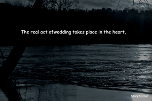 The real act ofwedding takes place in the heart,