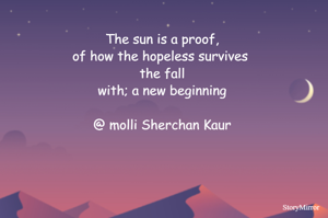 The sun is a proof, of how the hopeless survives  the fall with; a new beginning  @ molli Sherchan Kaur