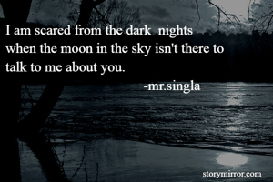 I am scared from the dark  nights when the moon in the sky isn't there to  talk to me about you.                                        -mr.singla