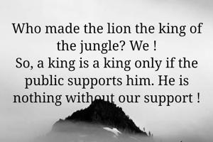 Who made the lion the king of the jungle? We ! So, a king is a king only if the public supports him. He is nothing without our support !