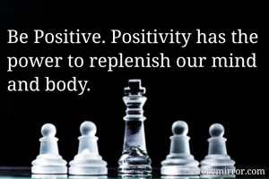 Be Positive. Positivity has the power to replenish our mind and body.