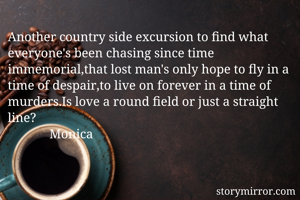 Another country side excursion to find what everyone's been chasing since time immemorial,that lost man's only hope to fly in a time of despair,to live on forever in a time of murders.Is love a round field or just a straight line?              Monica