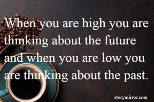 When you are high you are thinking about the future and when you are low you are thinking about the past.