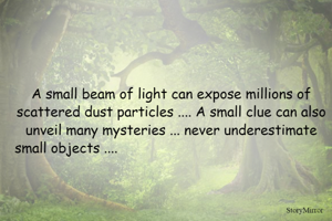 A small beam of light can expose millions of scattered dust particles .... A small clue can also unveil many mysteries ... never underestimate small objects ....