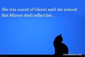 She was scared of Ghosts until she noticed that Mirrors don't reflect her...