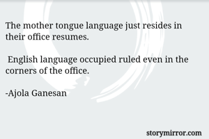 The mother tongue language just resides in their office resumes.    English language occupied ruled even in the corners of the office.   -Ajola Ganesan