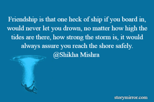 Friendship is that one heck of ship if you board in, would never let you drown, no matter how high the tides are there, how strong the storm is, it would always assure you reach the shore safely. @Shikha Mishra