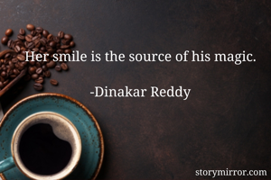 Her smile is the source of his magic.  -Dinakar Reddy