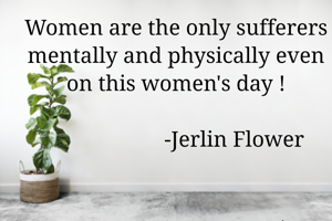 Women are the only sufferers mentally and physically even on this women's day !                                                                               -Jerlin Flower