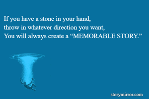 """If you have a stone in your hand, throw in whatever direction you want, You will always create a """"MEMORABLE STORY."""""""